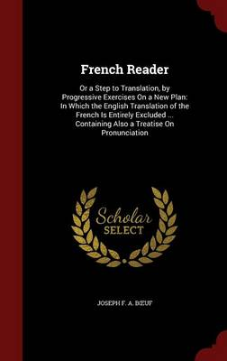 French Reader: Or a Step to Translation, by Progressive Exercises on a New Plan: In Which the English Translation of the French Is Entirely Excluded ... Containing Also a Treatise on Pronunciation
