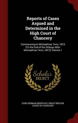 Reports of Cases Argued and Determined in the High Court of Chancery: Commencing in Michaelmas Term, 1815 [To the End of the Sittings After Michaelmas Term, 1817], Volume 1