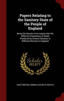 Papers Relating to the Sanitary State of the People of England: Being the Results of an Inquiry Into the Different Proportions of Death Produced by Certain Diseases in Different Districts in England