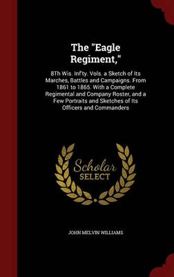 The Eagle Regiment,: 8th Wis. INF'Ty. Vols. a Sketch of Its Marches, Battles and Campaigns. from 1861 to 1865. with a Complete Regimental and Company Roster, and a Few Portraits and Sketches of Its Officers and Commanders