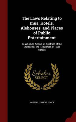 The Laws Relating to Inns, Hotels, Alehouses, and Places of Public Entertainment: To Which Is Added, an Abstract of the Statute for the Regulation of Post Horses