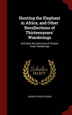 Hunting the Elephant in Africa, and Other Recollections of Thirteenyears' Wanderings: And Other Recollections of Thirteen Years' Wanderings