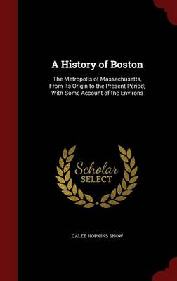 A History of Boston: The Metropolis of Massachusetts, from Its Origin to the Present Period; With Some Account of the Environs