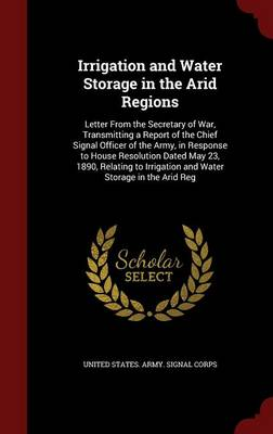 Irrigation and Water Storage in the Arid Regions: Letter from the Secretary of War, Transmitting a Report of the Chief Signal Officer of the Army, in Response to House Resolution Dated May 23, 1890, Relating to Irrigation and Water Storage in the Arid Reg
