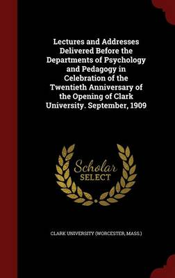 Lectures and Addresses Delivered Before the Departments of Psychology and Pedagogy in Celebration of the Twentieth Anniversary of the Opening of Clark University. September, 1909