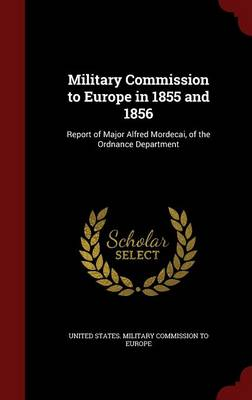 Military Commission to Europe in 1855 and 1856: Report of Major Alfred Mordecai, of the Ordnance Department