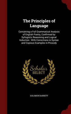 The Principles of Language: Containing a Full Grammatical Analysis of English Poetry, Confirmed by Syllogistic Reasoning and Logical Induction: With Corrections in Syntax and Copious Examples in Prosody