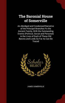 The Baronial House of Somerville: An Abridged and Condensed Narrative of the Principal Branches Fo the Ancient Family, with the Outstanding Events (Political, Social and Personal) in the Lives of Each of These Old Barons and Lords So Far as Can Be Traced