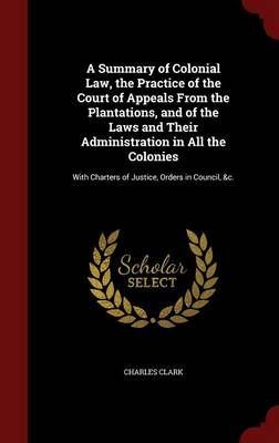 A Summary of Colonial Law, the Practice of the Court of Appeals from the Plantations, and of the Laws and Their Administration in All the Colonies: With Charters of Justice, Orders in Council, &C.