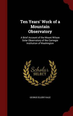 Ten Years' Work of a Mountain Observatory: A Brief Account of the Mount Wilson Solar Observatory of the Carnegie Institution of Washington