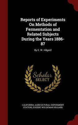 Reports of Experiments on Methods of Fermentation and Related Subjects During the Years 1886-87: By E. W. Hilgard