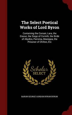 The Select Poetical Works of Lord Byron: Containing the Corsair, Lara, the Giaour, the Siege of Corinth, the Bride of Abydos, Parisina, Mazeppa, the Prisoner of Chillon, Etc