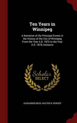 Ten Years in Winnipeg: A Narration of the Principal Events in the History of the City of Winnipeg from the Year A.D. 1870 to the Year A.D. 1879, Inclusive