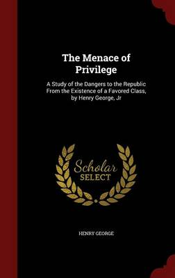 The Menace of Privilege: A Study of the Dangers to the Republic from the Existence of a Favored Class, by Henry George, Jr