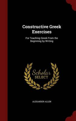 Constructive Greek Exercises: For Teaching Greek from the Beginning by Writing
