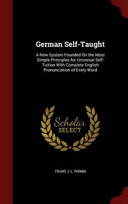 German Self-Taught: A New System Founded on the Most Simple Principles for Universal Self-Tuition with Complete English Pronunciation of Every Word