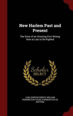 New Harlem Past and Present: The Story of an Amazing Civic Wrong, Now at Last to Be Righted