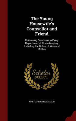 The Young Housewife's Counsellor and Friend: Containing Directions in Every Department of Housekeeping, Including the Duties of Wife and Mother