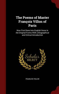The Poems of Master Francois Villon of Paris: Now First Done Into English Verse in the Original Forms with a Biographical and Critical Introduction
