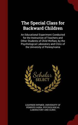 The Special Class for Backward Children: An Educational Experiment Conducted for the Instruction of Teachers and Other Students of Child Welfare, by the Psychological Laboratory and Clinic of the University of Pennsylvania