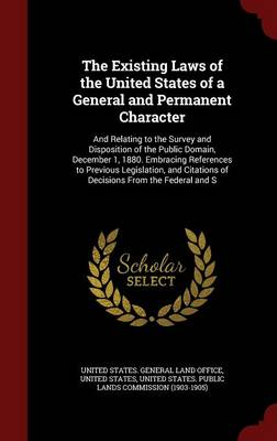 The Existing Laws of the United States of a General and Permanent Character: And Relating to the Survey and Disposition of the Public Domain, December 1, 1880. Embracing References to Previous Legislation, and Citations of Decisions from the Federal and S