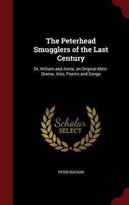 The Peterhead Smugglers of the Last Century: Or, William and Annie, an Original Melo-Drama. Also, Poems and Songs