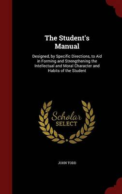 The Student's Manual: Designed, by Specific Directions, to Aid in Forming and Strengthening the Intellectual and Moral Character and Habits of the Student
