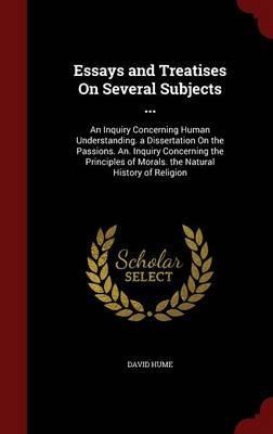 Essays and Treatises on Several Subjects ...: An Inquiry Concerning Human Understanding. a Dissertation on the Passions. An. Inquiry Concerning the Principles of Morals. the Natural History of Religion