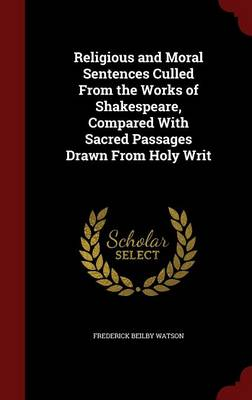Religious and Moral Sentences Culled from the Works of Shakespeare, Compared with Sacred Passages Drawn from Holy Writ