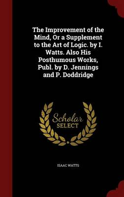 The Improvement of the Mind, or a Supplement to the Art of Logic. by I. Watts. Also His Posthumous Works, Publ. by D. Jennings and P. Doddridge