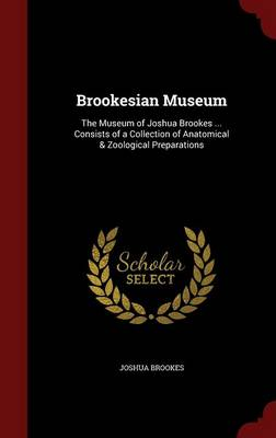 Brookesian Museum: The Museum of Joshua Brookes ... Consists of a Collection of Anatomical & Zoological Preparations
