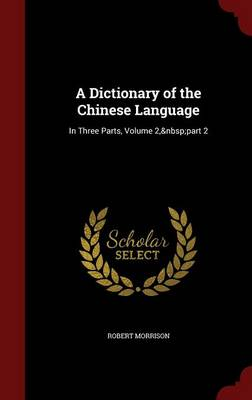 A Dictionary of the Chinese Language: In Three Parts, Volume 2, Part 2