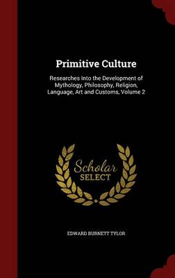Primitive Culture: Researches Into the Development of Mythology, Philosophy, Religion, Language, Art and Customs; Volume 2