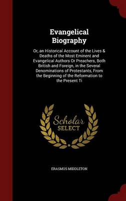 Evangelical Biography: Or, an Historical Account of the Lives & Deaths of the Most Eminent and Evangelical Authors or Preachers, Both British and Foreign, in the Several Denominations of Protestants, from the Beginning of the Reformation to the Present Ti