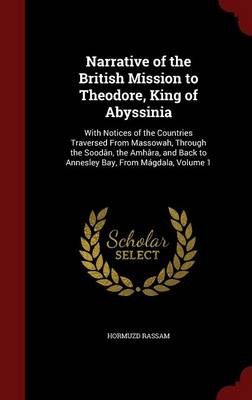 Narrative of the British Mission to Theodore, King of Abyssinia: With Notices of the Countries Traversed from Massowah, Through the Soodan, the Amhara, and Back to Annesley Bay, from Magdala; Volume 1