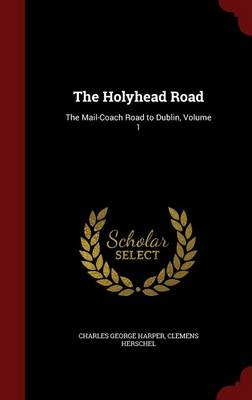 The Holyhead Road: The Mail-Coach Road to Dublin, Volume 1