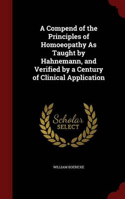 A Compend of the Principles of Homoeopathy as Taught by Hahnemann, and Verified by a Century of Clinical Application