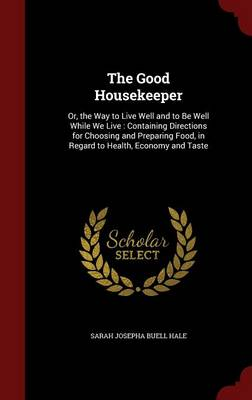 The Good Housekeeper: Or, the Way to Live Well and to Be Well While We Live: Containing Directions for Choosing and Preparing Food, in Regard to Health, Economy and Taste