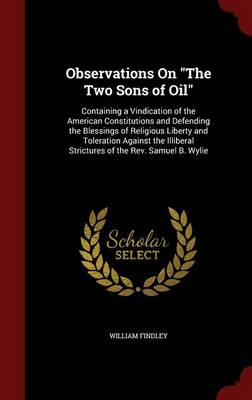Observations on the Two Sons of Oil: Containing a Vindication of the American Constitutions and Defending the Blessings of Religious Liberty and Toleration Against the Illiberal Strictures of the REV. Samuel B. Wylie