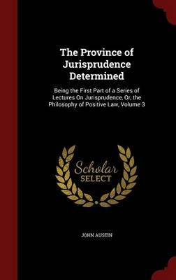 The Province of Jurisprudence Determined: Being the First Part of a Series of Lectures on Jurisprudence, Or, the Philosophy of Positive Law, Volume 3