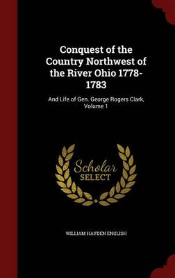 Conquest of the Country Northwest of the River Ohio 1778-1783: And Life of Gen. George Rogers Clark; Volume 1