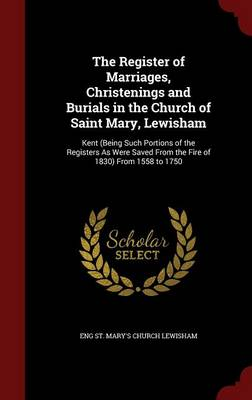 The Register of Marriages, Christenings and Burials in the Church of Saint Mary, Lewisham: Kent (Being Such Portions of the Registers as Were Saved from the Fire of 1830) from 1558 to 1750
