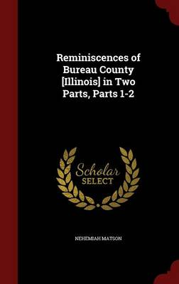 Reminiscences of Bureau County [Illinois] in Two Parts, Parts 1-2
