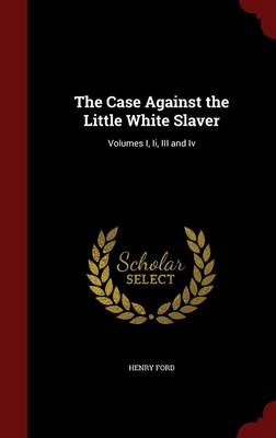 The Case Against the Little White Slaver: Volumes I, II, III and IV