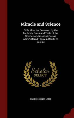 Miracle and Science: Bible Miracles Examined by the Methods, Rules and Tests of the Science of Jurisprudence as Administered Today in Courts of Justice