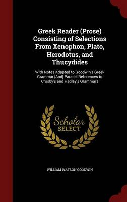 Greek Reader (Prose) Consisting of Selections from Xenophon, Plato, Herodotus, and Thucydides: With Notes Adapted to Goodwin's Greek Grammar [And] Parallel References to Crosby's and Hadley's Grammars