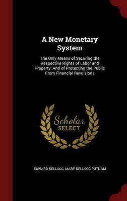 A New Monetary System: The Only Means of Securing the Respective Rights of Labor and Property: And of Protecting the Public from Financial Revulsions