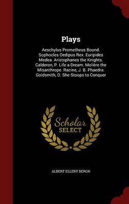 Plays: Aeschylus Prometheus Bound. Sophocles Oedipus Rex. Euripides Medea. Aristophanes the Knights. Calderon, P. Life a Dream. Moliere the Misanthrope. Racine, J. B. Phaedra. Goldsmith, O. She Stoops to Conquer