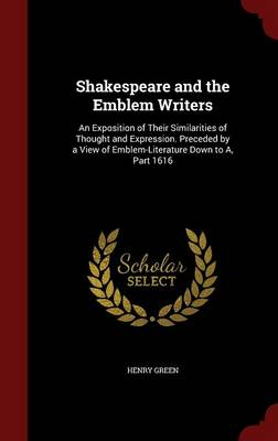 Shakespeare and the Emblem Writers: An Exposition of Their Similarities of Thought and Expression. Preceded by a View of Emblem-Literature Down to A, Part 1616
