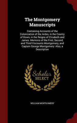 The Montgomery Manuscripts: Containing Accounts of the Colonization of the Ardes, in the County of Down, in the Reigns of Elizabeth and James. Memoirs of the First, Second, and Third Viscounts Montgomery, and Captain George Montgomery: Also, a Description